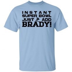 Instant Super Bowl Just Add Brady Tom Brady T-Shirts, Hoodies, Long Sleeve