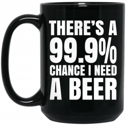 There's A 99.9% Chance I Need A Beer Mug
