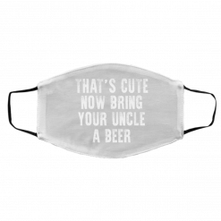 That's Cute Now Bring Your Uncle A Beer Face Mask