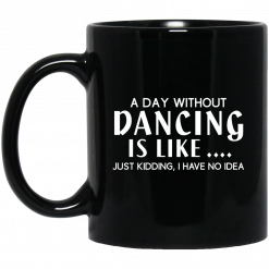 A Day Without Dancing Is Like … Just Kidding I Have No Idea Mug