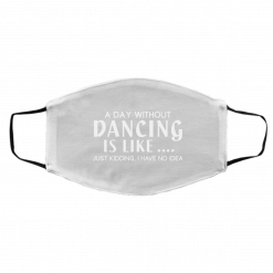 A Day Without Dancing Is Like … Just Kidding I Have No Idea Face Mask