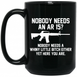 Nobody Needs An AR 15? Nobody Needs A Whiny Little Bitch Either Yet Here You Are Mug