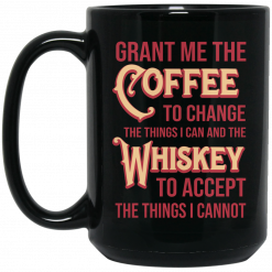 Grant Me The Coffee To Change The Things I Can And The Whiskey To Accept The Things I Cannot Mug