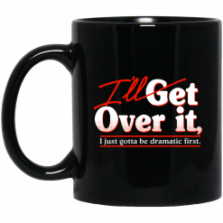 I'll Get Over It I Just Gotta Be Dramatic First Mug