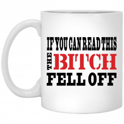 If You Can Read This The Bitch Fell Off Mug