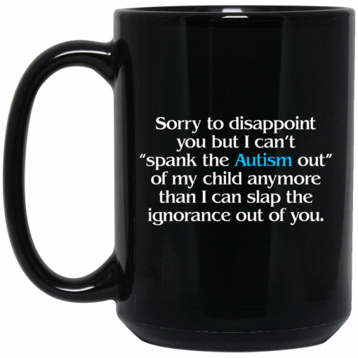 Sorry To Disappoint You But I Can't Spank The Autism Out of My Child Anymore Than I Can Slap The Ignorance Out of You Mug