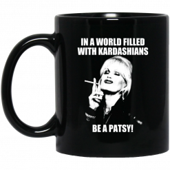 In A World Filled With Kardashians Be A Patsy Mug