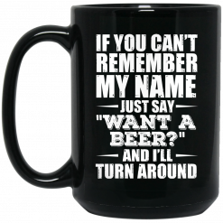 If You Can't Remember My Name Just Say Want A Beer And I'll Turn Around Mug