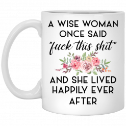 A Wise Woman Once Said Fuck This Shit and She Lived Happily Ever After Mug