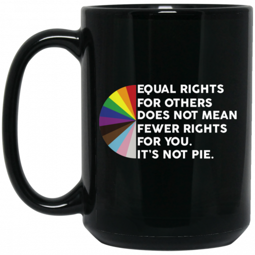 Equal Rights for Others Doesn't Mean Fewer Rights for You It's Not Pie LGBTQ Mug