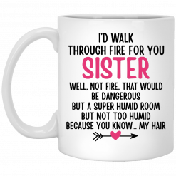 I'd Walk Through Fire For You Sister. Well, Not Fire, That Would Be Dangerous. But a Super Humid Room, But Not Too Humid, Because You Know… My Hair Mug