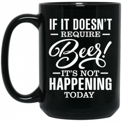 If It Doesn't Require Beer It's Not Happening Today Mug
