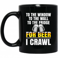 To The Window To The Wall To The Fridge For Beer I Crawl Mug