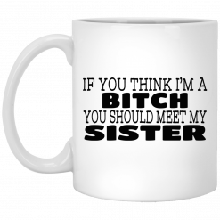 If You Think I'm A Bitch You Should Meet My Sister Mug