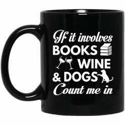 If It Involves Books Wine And Dogs Count Me In Mug