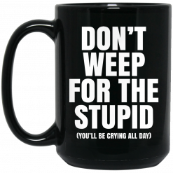 Don't Weep For The Stupid You'll Be Crying All Day Alexander Anderson Mug