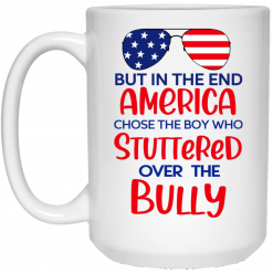 But In The End America Chose The Boy Who Stuttered Over The Bully Mug