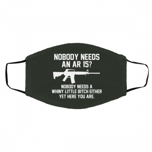 Nobody Needs An AR 15? Nobody Needs A Whiny Little Bitch Either Yet Here You Are Face Mask