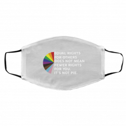 Equal Rights for Others Doesn't Mean Fewer Rights for You It's Not Pie LGBTQ Face Mask