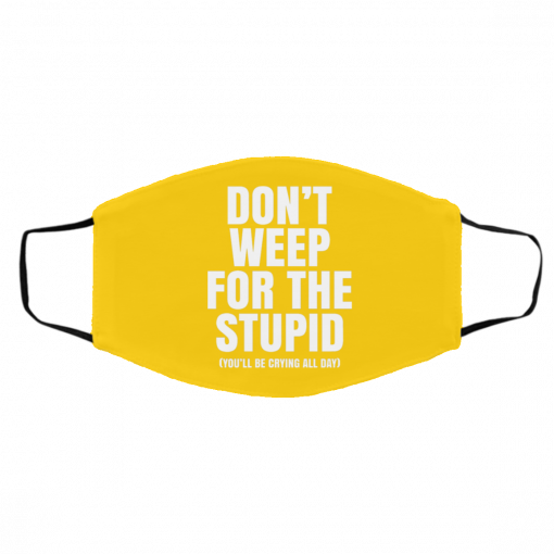 Don't Weep For The Stupid You'll Be Crying All Day Alexander Anderson Face Mask
