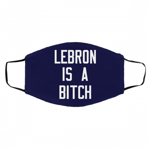 Lebron Is A Bitch Face Mask