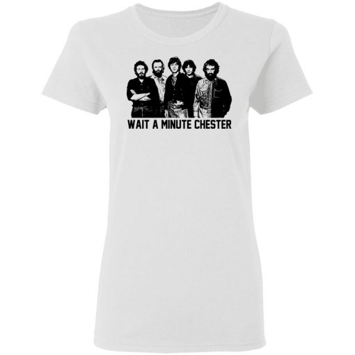 Wait A Minute Chester The Band Version T-Shirts, Hoodies, Long Sleeve