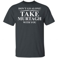 Don't Go Alone Take Murtagh With You T-Shirts, Hoodies, Long Sleeve