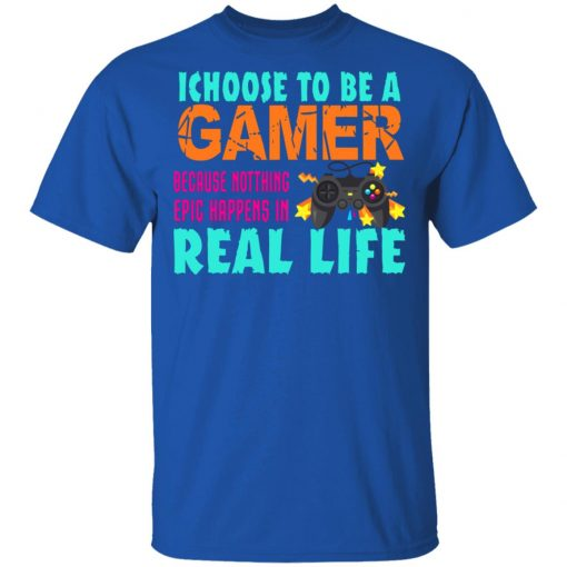 I Choose To Be A Gamer Because Nothing Epic Happens In Real Life T-Shirts, Hoodies, Long Sleeve