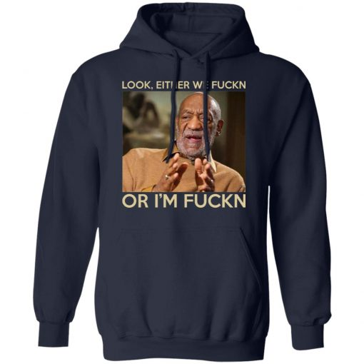 Look Either We Fuckn Or I'm Fuckn – Bill Cosby T-Shirts, Hoodies, Long Sleeve