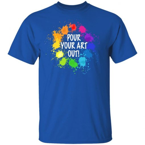 Pour Your Art Out T-Shirts, Hoodies, Long Sleeve