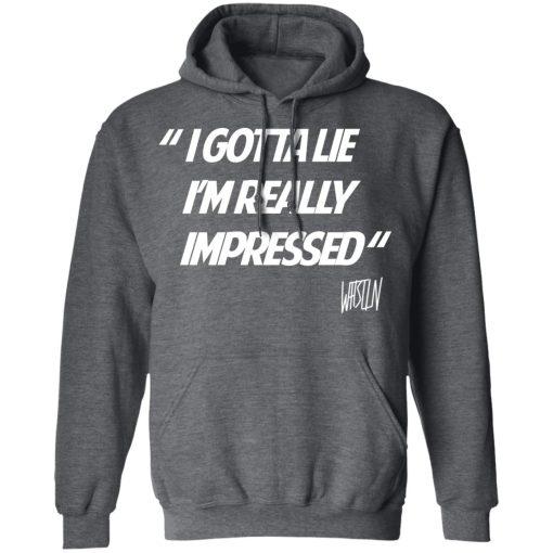 Whistlin Diesel I Gotta Lie I'm Really Impressed T-Shirts, Hoodies, Long Sleeve