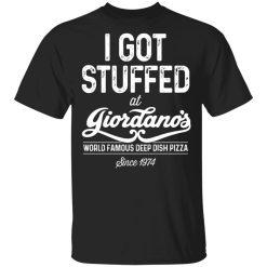 I Got Stuffed At Giordano's World Famous Deep Dish Pizza Since 1974 T-Shirts, Hoodies, Long Sleeve