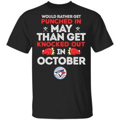 Toronto Blue Jays Would Rather Get Punched In May Than Get Knocked Out In October T-Shirts, Hoodies, Long Sleeve