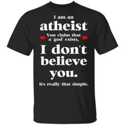 I Am An Atheist You Claim That A God Exists T-Shirts, Hoodies, Long Sleeve