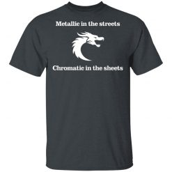 Metallic In The Streets Chromatic In The Sheets T-Shirts, Hoodies, Long Sleeve