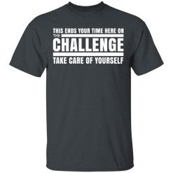 This Ends Your Time Here On The Challenge Take Care Of Yourself T-Shirts, Hoodies, Long Sleeve