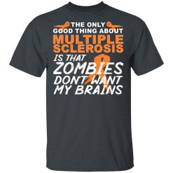 The Only Good Thing About Multiple Sclerosis Is That Zombies Don't Want My Brains T-Shirts, Hoodies, Long Sleeve