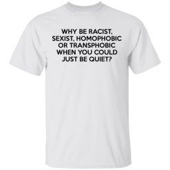 Why Be Racist Sexist Homophobic Or Transphobic When You Could Just Be Quiet T-Shirts, Hoodies, Long Sleeve