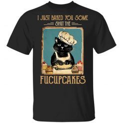 Black Cat I Just Baked You Some Shut The Fucupcakes T-Shirts, Hoodies, Long Sleeve