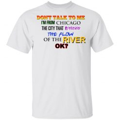Don't Talk To Me I'm From Chicago The City That Reversed The Flow Of The River T-Shirts, Hoodies, Long Sleeve