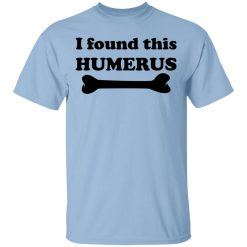 I Found This Humerus T-Shirts, Hoodies, Long Sleeve