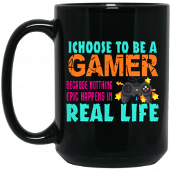 I Choose To Be A Gamer Because Nothing Epic Happens In Real Life Mug