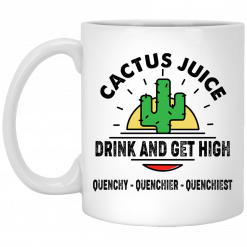 Cactus Juice Drink And Get High Quenchy Quenchier Quenchiest Mug