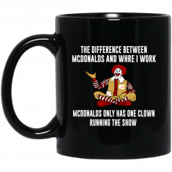 The Difference Between McDonalds And Where I Work McDonalds Only Has One Clown Running The Show Mug