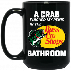 A Crab Pinched My Penis In The Bass Pro Shops Bathroom Mug