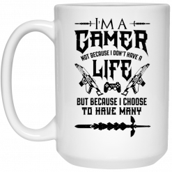 I'm A Gamer Not Because I Don't Have A Life But Because I Choose To Have Many Mug