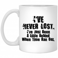 I've Never Lost I've Just Been A Little Behind When Time Ran Out Mug