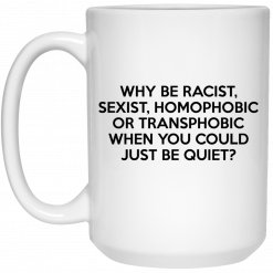 Why Be Racist Sexist Homophobic Or Transphobic When You Could Just Be Quiet Mug