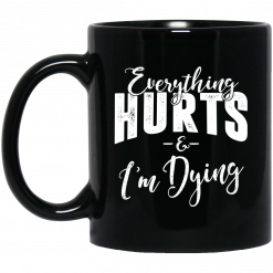 Everything Hurts And I'm Dying Mug