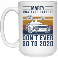 Marty Whatever Happens Don't Ever Go To 2020 Mug